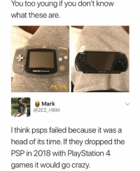 This is probably the truest post I've seen. The PSP was like Trunks coming from the future to warn us other hand held systems would become shitty and extinct. The psp was the most clutch gaming system ever. Once I got WiFi at my crib porn became 100000 times more accessible. I use to be in the back of church playing nba ballers, pursuit force, nfl streetz, ratchet and clank. I use to be wavy as fuck pulling out my psp and playing music. The speakers were loud as hell. I think one time I left my psp at home heard my playlist while at school.I use to have to record they music with my phone by the radio in the car. Sometimes my mom wouldn't stop talking or she would turn down the volume towards the end of the song to start parking. Oh the simpler times. I use to have the mean ass dragon ball z screen savers on my psp. Movies on deck for when a hoe wanted to Netflix and chill. Screen was wide like I was at a movie theater too. I should've taken advantage of this God sent technology. I coulda got hella pussy with this shit. I'm not gonna even disrespect my psp and say it was the first android. I ain't gonna lie them games use to durable as fuck. I put my gta in the microwave and it still worked.: You too young if you don't knovw  what these are.  GAME BOY NONINNCE  Mark  @2EZ_HBM  l think psps failed because it was a  head of its time. If they dropped the  PSP in 2018 with PlayStation 4  games it would go crazy This is probably the truest post I've seen. The PSP was like Trunks coming from the future to warn us other hand held systems would become shitty and extinct. The psp was the most clutch gaming system ever. Once I got WiFi at my crib porn became 100000 times more accessible. I use to be in the back of church playing nba ballers, pursuit force, nfl streetz, ratchet and clank. I use to be wavy as fuck pulling out my psp and playing music. The speakers were loud as hell. I think one time I left my psp at home heard my playlist while at school.I use to have to record they music with my phone by the radio in the car. Sometimes my mom wouldn't stop talking or she would turn down the volume towards the end of the song to start parking. Oh the simpler times. I use to have the mean ass dragon ball z screen savers on my psp. Movies on deck for when a hoe wanted to Netflix and chill. Screen was wide like I was at a movie theater too. I should've taken advantage of this God sent technology. I coulda got hella pussy with this shit. I'm not gonna even disrespect my psp and say it was the first android. I ain't gonna lie them games use to durable as fuck. I put my gta in the microwave and it still worked.