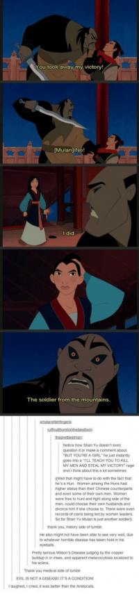 "Disney, Mulan, and Taken: You took away my victory!  Mulan] No!  I did  The soldier from the mountains  Notice how Shan Yu doesn't even  question it or make a comment about  goes into a ""I'LL TEACH YOU TO KILL  and I think about this a lot sometimes  (Well that might have to do with the fact that  higher status than their Chinese counterparts  BUT YOU'RE A GIRL"" he just instantly  MY MEN AND STEAL MY VICTORY"" rage  MY MEN AND  he's a Hun. Women among the Huns had  and even some of their own men. Women  were free to hunt and fight along side of the  men, could choose their own husbands and  divorce him if she choose to. There were even  records of clans being led by women leaders.  So for Shan Yu Mulan is just another soldier)  thank you, history side of tumblr  He also might not have been able to see very well, due  to whatever horrible disease has taken hold in his  eyeballs.  Pretty serious Wilson's Disease judging by the copper  buildup in in irises, and apparent melanocytosis localized to  his sclera  Thank you medical side of tumblr  EVIL IS NOT A DISEASE! ITS A CONDITION  Ilaughed, I cried, it was better than the Aristocats. <p><a href=""http://awesomacious.tumblr.com/post/167288010623/disney-pays-attention-to-detail"" class=""tumblr_blog"">awesomacious</a>:</p>  <blockquote><p>Disney pays attention to detail</p></blockquote>"