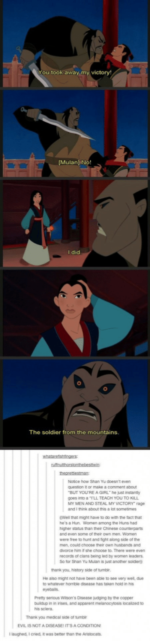 "Disney, Mulan, and Taken: You took away my victory!  Mulan] No!  I did  The soldier from the mountains  Notice how Shan Yu doesn't even  question it or make a comment about  goes into a ""I'LL TEACH YOU TO KILL  and I think about this a lot sometimes  (Well that might have to do with the fact that  higher status than their Chinese counterparts  BUT YOU'RE A GIRL"" he just instantly  MY MEN AND STEAL MY VICTORY"" rage  MY MEN AND  he's a Hun. Women among the Huns had  and even some of their own men. Women  were free to hunt and fight along side of the  men, could choose their own husbands and  divorce him if she choose to. There were even  records of clans being led by women leaders.  So for Shan Yu Mulan is just another soldier)  thank you, history side of tumblr  He also might not have been able to see very well, due  to whatever horrible disease has taken hold in his  eyeballs.  Pretty serious Wilson's Disease judging by the copper  buildup in in irises, and apparent melanocytosis localized to  his sclera  Thank you medical side of tumblr  EVIL IS NOT A DISEASE! ITS A CONDITION  Ilaughed, I cried, it was better than the Aristocats. Disney pays attention to detail"