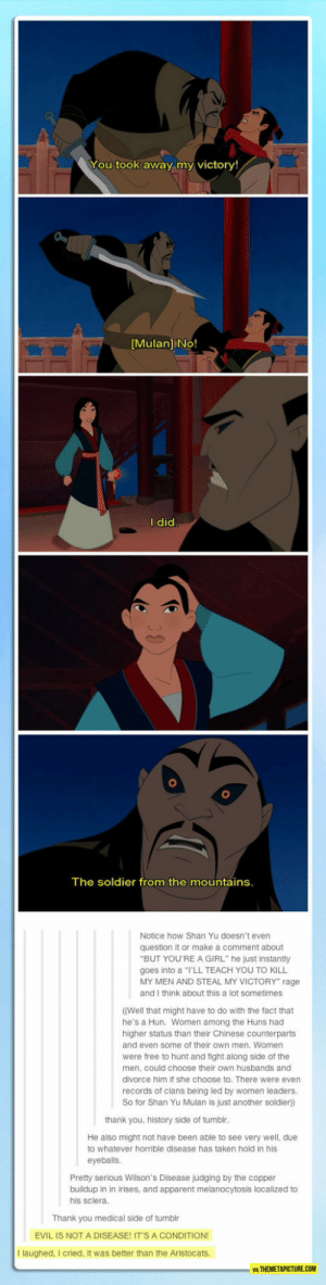 "lolzandtrollz:I Didn't Know About Any Of This: You took away my victory!  [Mulan] No!  I did  The soldier from the mountains.  Notice how Shan Yu doesn't even  question it or make a comment about  ""BUT YOU'REA GIRL"" he just instantly  goes into a ""I'LL TEACH YOU TO KILL  MY MEN AND STEAL MY VICTORY"" rage  and I think about this a lot sometimes  ((Well that might have to do with the fact that  he's a Hun. Women among the Huns had  higher status than their Chinese counterparts  and even some of their own men. Women  were free to hunt and fight along side of the  men, could choose their own husbands and  divorce him if she choose to. There were even  records of clans being led by women leaders.  So for Shan Yu Mulan is just another soldier))  thank you, history side of tumblr.  He also might not have been able to see very well, due  to whatever horrible disease has taken hold in his  eyeballs.  Pretty serious Wilson's Disease judging by the copper  buildup in in irises, and apparent melanocytosis localized to  his sclera.  Thank you medical side of tumblr  EVIL IS NOT A DISEASE! IT'S A CONDITION!  I laughed, I cried, it was better than the Aristocats.  WA THEMETAPICTURE.COM lolzandtrollz:I Didn't Know About Any Of This"