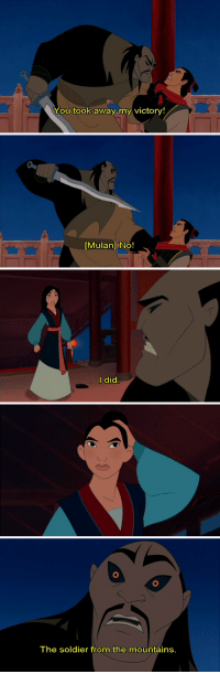 """Mulan, Taken, and Target: You took away my victory!   [Mulan] No!   l did   The soldier from the mountains. moonflowerlights:  ninthtravelingman:  nealdk:  whatarefishfingers:  ruffnutthorstonthebesttwin:  theprettiestman:  Notice how Shan Yu doesn't even question it or make a comment about """"BUT YOU'RE A GIRL"""" he just instantly goes into a """"I'LL TEACH YOU TO KILL MY MEN AND STEAL MY VICTORY"""" rage and I think about this a lot sometimes  ((Well that might have to do with the fact that he's a Hun. Women among the Huns had higher status than their Chinese counterparts and even some of their own men. Women were free to hunt and fight along side of the men, could choose their own husbands and divorce him if she choose to. There were even records of clans being led by women leaders. So for Shan Yu Mulan is just another soldier))  thank you, history side of tumblr.  He also might not have been able to see very well, due to whatever horrible disease has taken hold in his eyeballs.  Pretty serious Wilson's Disease judging by the copper buildup in in irises, and apparent melanocytosis localized to his sclera.  Thank you medical side of tumblr"""