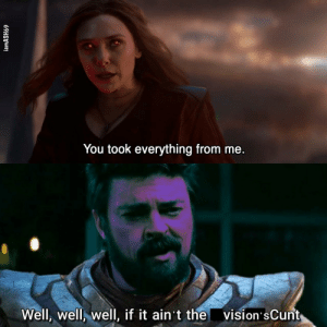 Behold! My crossover: You took everything from me.  vision'sCunt  Well, well, well, if it ain't the  iamASH69 Behold! My crossover
