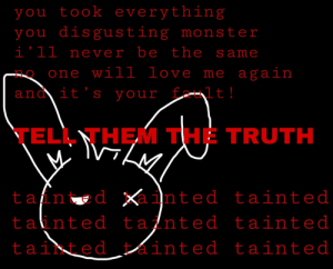 Love, Monster, and Tumblr: you took everything  you disgusting monster  i'll never be the same  one will love me again  ano it's your  t!  TELL THEM THE TRUTH  tan d inted tainted  tainted tainted tainted  tainted ainted tainted traumatizedtilldeath:  tell them the truth