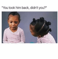 "Drunk, Girl Memes, and Back: ""You took him back, didn't you?"" I was drunk and he's hot 😩 ( @scouse_ma )"