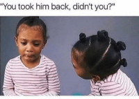 """Funny, Lol, and Back: """"You took him back, didn't you?"""" Tag this female lol"""