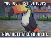 You will all pay ~ Noctowl ~: YOU TOOK HIS FRUITLOOPS  NOW  HELL TAKE YOUR LIFE  DOWNLOAD MEME GENERATOR FROM You will all pay ~ Noctowl ~