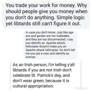 Irish, Logic, and Money: You trade your work for money. Why  should people give you money when  you don't do anything. Simple logic  yet libtards still can't figure it out.  In case you don't know. Just like age  sex and gender are not malleable,  and they are not disconnected. I say  you identify as Apache attack  helicopter doesn't make you an  Apache attack helicopter. So don't tell  me you are a man and identify as  woman  As an Irish person, I'm telling y'all  libtards if you are not Irish don't  celebrate St. Patrick's day, and  don't wear green, because it is  cultural appropriation.  PhotoGrid Guy I went to high school with continuously posts things like this. (He's also not Irish)