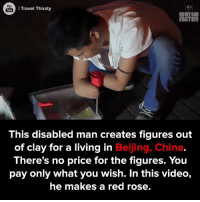 Following his passion. #onedip: You  Travel Thirsty  Tube  OH MY GOD  FACTS!!  This disabled man creates figures out  of clay for a living in  Beijing, China  There's no price for the figures. You  pay only what you wish. In this video,  he makes a red rose. Following his passion. #onedip