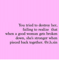Soo much stronger 💪🏼: You tried to destroy her,  failing to realize that  when a good woman gets broken  down, she's stronger when  pieced back together. @r.h.sin  pieced back together. @r.h.sin Soo much stronger 💪🏼