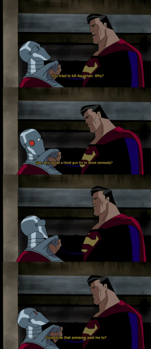 christopher-reeve:  remember that time superman got totally owned by deadshot: You tried to kill Aquaman. Why?   Gee,why would a hired qun try to shoot someody?   Could it be that someone, paid me to? christopher-reeve:  remember that time superman got totally owned by deadshot