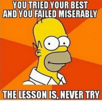 What I learned from 2016 👍🏻 . . . . . meme funny memes simpsons homer wisdom knowledge dog: YOU TRIED YOUR BEST  AND YOU  FAILED MISERABLY  THE LESSON IS, NEVER TRY What I learned from 2016 👍🏻 . . . . . meme funny memes simpsons homer wisdom knowledge dog