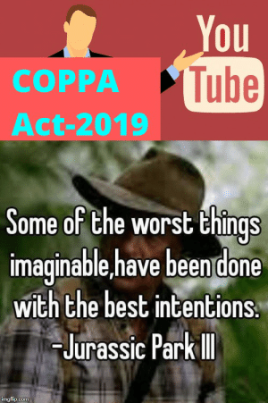 RIP Youtube: You  Tube  СОPPA  Act-2019  Some of the worst things  imaginable.have beendone  with the best intentions  Jurassic Park I  imgflip.com RIP Youtube