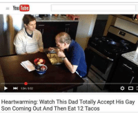 "Dad, Gif, and Tumblr: You  Tube  1:34 / 8:52  Heartwarming: Watch This Dad Totally Accept His Gay  Son Coming Out And Then Eat 12 Tacos <figure class=""tmblr-full"" data-orig-height=""228"" data-orig-width=""500""><img src=""https://78.media.tumblr.com/1fc40a1faed996102012c46dd999ac74/tumblr_inline_o7ybhxJUpC1t97dte_500.gif"" data-orig-height=""228"" data-orig-width=""500""/></figure>"
