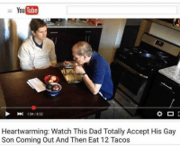 Dad, Tube, and Watch: You  Tube  1:34/8:52  Heartwarming: Watch This Dad Totally Accept His Gay  Son Coming Out And Then Eat 12 Tacos