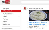 "Food, Target, and Tumblr: You  Tube  Recommended for you  Josh Hicks  What to Watch  My Subscriptions  Social  Playlists  History  Watch Later  5:59  Ultimate Mashed Potatoes  Ultra Luxurious Buttery  by Food Wishes  108,283 views 6 days ago  SUBSCRIPTIONS <p><a class=""tumblr_blog"" href=""http://literallysa.me/post/68741779469/youtube-really-understands-me"" target=""_blank"">literallysame</a>:</p> <blockquote> <p>youtube really understands me</p> </blockquote>"