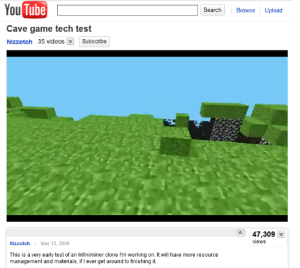Minecraft's origins https://t.co/MAqemNJMmS: You Tube  Upload  Search  Browse  Cave game tech test  Subscribe  Nizzotch 35 videos  47,309  views  Nizzotch  May 13, 2009  This is a very early test of an Infiniminer clone I'm working on. It will have more resource  management and materials, if I ever get around to finishing it Minecraft's origins https://t.co/MAqemNJMmS