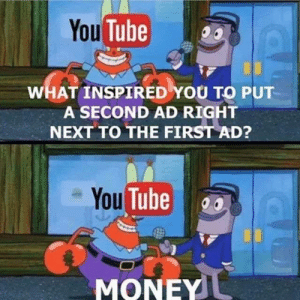 Memes, Money, and Tube: You Tube  WHAT INSPIRED YOU TO PUT  A SECOND AD RIGHT  NEXT TO THE FIRST AD?  You Tube  MONEY