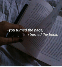 Book, Page, and You: -you turned the page,  i burned the book.