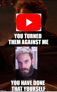 Memes, youtube.com, and Against Me: YOU TURNED  THEM AGAINST ME  YOU HAVE DONE  THAT YOURSELF Youtube vs. Pewdiepie via /r/memes https://ift.tt/2G90kLk