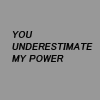 Power, You, and Underestimate: YOU  UNDERESTIMATE  MY POWER