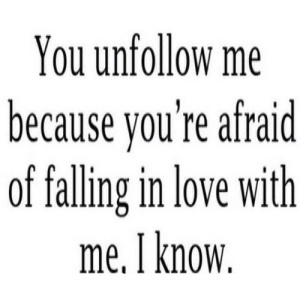 https://iglovequotes.net/: You unfollow me  because you're afraid  of falling in love with  me. I know. https://iglovequotes.net/