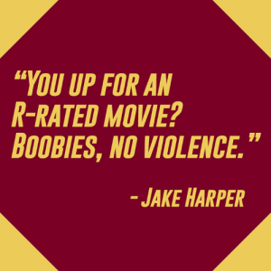 "Emphasis on the boobies.: ""YOU UP FOR AN  R-RATED MOVIE?  OOBIES, NO VIOLENCE.  JAKE HARPER Emphasis on the boobies."
