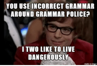 Police, Imgur, and Live: YOU USE  INCORRECT GRAMMAR  AROUND GRAMMAR POLICE?  I TWO LIKE TO LIVE  DAN GEROUSLY  made on imgur To all you grammar police