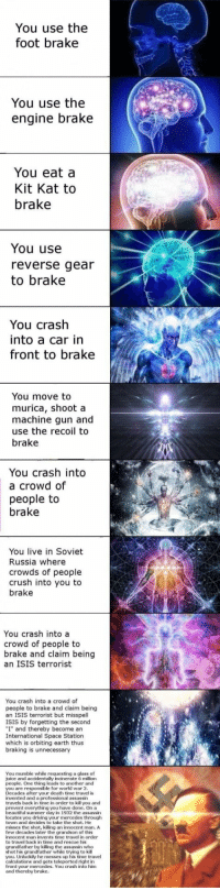 "Beautiful, Crush, and Driving: You use the  foot brake  You use the  engine brake  You eat a  Kit Kat to  brake  You use  reverse gear  to brake  You crash  into a car in  front to brake  You move to  murica, shoot a  machine gun and  use the recoil to  brake  You crash into  a crowd of  people to  brake  You live in Soviet  Russia where  crowds of people  crush into you to  brake  You crash into a  crowd of people to  brake and claim being  an ISIS terrorist  You crash into a crowd of  people to brake and claim being  an ISIS terrorist but misspell  ISIS by forgetting the second  ""I"" and thereby become an  International Space Station  which is orbiting earth thus  braking is unnecessary  You mumble while requesting a glass of  juice and accidentally incinerate 6 million  people. One thing leads to another and  you are responsible for world war 2  Decades after your death time travel is  invented and a professioalassassin  travels back in time in order to kill you and  prevent everything you have done. On a  beautiful summer day in 1932 the assassin  locates you driving your mercedes through  town and decides to take the shot. He  misses the shot, killing an innocent man, A  few decades later the grandson of this  innocent man invents time travel in order  to travel back in time and rescue his  grandfather by killing the assassin who  shot his grandfather while trying to kill  you. Unluckily he messes up his time travel  calculations and gets teleported right in  front your mercedes. You crash into him  and thereby brake. <p>I don&rsquo;t think these edgy memes will get old</p>"