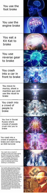 "Crush, Dank, and Driving: You use the  foot brake  You use the  engine brake  You eat a  Kit Kat to  brake  You use  reverse gear  to brake  You crash  into a car in  front to brake  You move to  murica, shoot a  machine gun and  use the recoil to  brake  You crash into  a crowd of  people to  brake  You live in Soviet  Russia where  crowds of people  crush into you to  brake  You crash into a  crowd of people to  brake and claim being  an ISIS terrorist  You crash into a crowd of  people to brake and claim being  an ISIS terrorist but misspell  ISIS by forgetting the second  ""I"" and thereby become an  International Space Station  which is orbiting earth thus  braking is unnecessary  You mumble while requesting a glass of  juice and accidentally incinerate 6 million  people. One thing leads to another and  you are responsible for world war 2.  Decades after your death time travel is  invented and a professional assassin  travels back in time in order to kill you and  nt everything you have done. On a  eautiful summer day in 1932 the assassin  locates you driving your mercedes through  town and decides to take the shot. He  misses the shot, killing an innocent mman. A  few decades later the grandson of this  innocent man invents time travel in order  to travel back in time and rescue his  grandlather by killing the assassin who  shot his grandfather while trying to kill  you. Unluckily he messes up his time travel  calculations and gets teleported right in  front your mercedes. You crash into him  and thereby brake. <p>w o k e via /r/dank_meme <a href=""http://ift.tt/2vpvofn"">http://ift.tt/2vpvofn</a></p>"