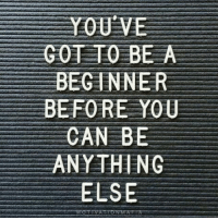 We all start somewhere right? Can you relate?: YOU VE  GOT TO BE A  BEGINNER  BEFORE YOU  CAN BE  ANYTHING  ELSE  MOTIVATTO NMA FTA We all start somewhere right? Can you relate?