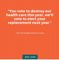"""Message to the representatives who just voted to take away health care from millions of Americans.: """"You vote to destroy our  health care this year, we'll  vote to elect your  replacement next year.""""  -AFL-CIO President Richard Trumka  AFL-CIO Message to the representatives who just voted to take away health care from millions of Americans."""