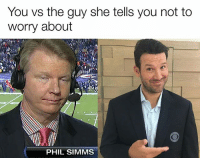 Nfl, How, and Phil Simms: You vs the guy she tells you not to  worry about  PHIL SIMMS Actually kinda interested in seeing how Romo will be as a broadcaster (Stupidfootballthoughts)
