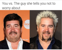 """At least HE takes me to Flavortown"": You vs. The guy she tells you not to  worry about  bod ""At least HE takes me to Flavortown"""