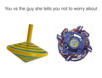 "Dank, Meme, and Http: You vs the guy she tells you not to worry about <p>When she want a man who can beyblade via /r/dank_meme <a href=""http://ift.tt/2hnMDg2"">http://ift.tt/2hnMDg2</a></p>"