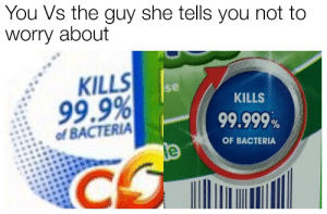 Measly 99.9% doesnt stand a chance. by dappermoose_ FOLLOW HERE 4 MORE MEMES.: You Vs the guy she tells you not to  worry about  KILLS  se  KILLS  99.9%  ofBACTERIA  99.999%  OF BACTERIA Measly 99.9% doesnt stand a chance. by dappermoose_ FOLLOW HERE 4 MORE MEMES.