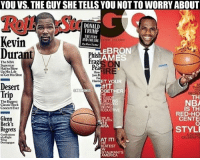 Life, Nba, and Regret: YOU VS. THE GUY SHE TELLS YOU NOT TO WORRY ABOUT  DONALD  TRUMP  THE FURY  Kevin  EBRON  Durant  Phish  AM  Fra  The NBA  Superstar  Pea  Had to Blow  IRE  Up His Life  How  to Get His Shot  Harm ET YOUR  Desert  HIT  THAT  ENBAMEMES  GETHER  Trip  NBA  The Biggest  Classic Rock  BEING  IS TH  Concert Ever  RODUC  RED-HO  Glenn  CENTEI  Beck's  STYLE  Regrets  EATEST  ANTS Durant vs. LeBron