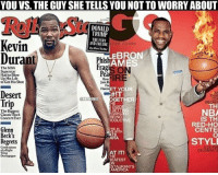 Basketball, Nba, and Regret: YOU VS. THE GUY SHE TELLS YOUNOT TOWORRYABOUT  DONALD  TRUMP  THE FURY  Kevin  ANDENILURE  EBRON  Durant  Phis  AM  Fra  The NBA  Superstar  Had to Blow  IRE  Up His Life  How  to Get His Shot  Harm  ET YOUR  Desert  THAT  NBAMEMES  Trip  GUID  NBA  The Biggest  Classic Rock  BEING  Concert Ever  IS TH  RODUCT  RED-HO  Glenn  CENTE  Beck's  STYLE  Regrets  Contessors  Wing  Demagogue  REATEST  EW lmaoo nbamemes nba durant lebron