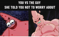 9gag, Dank, and Savage: YOU VS THE GUY  SHE TOLD YOU NOT TO WORRY ABOUT This isn't even his final form. 9gag.com/tag/savage-patrick?ref=fbpic