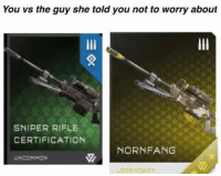 Credit: Jamo Peirce Stevenson  Seriously guys, loving the content that's being sent into the page, keep it up.  ~XyDz: You vs the guy she told you not to worry about  SNIPER RIFLE  CERTIFICATION  NORNFANG  UNCOMMON  LEGENDARY Credit: Jamo Peirce Stevenson  Seriously guys, loving the content that's being sent into the page, keep it up.  ~XyDz