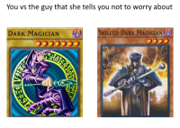 Irl, Me IRL, and Dark: You vs the guy that she tells you not to worry about  DARK MAGICIAN  '  SKILLED DARK MAGICIAN  音  0 me irl