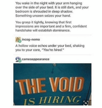 "@-VOID HIRE ME TOO - Max textpost textposts: You wake in the night with your arm hanging  over the side of your bed. It is still dark, and your  bedroom is shrouded in deep shadow.  Something unseen seizes your hand.  You grasp it tightly, knowing that first  impressions are important and a firm, confident  handshake will establish dominance.  incog-nemo  A hollow voice echos under your bed, shaking  you to your core, ""You're hired.""  se came○appearance  THE VOI  IS HIRING @-VOID HIRE ME TOO - Max textpost textposts"