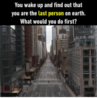 Take a good sleep , because nobody will be able to wake me up. https://9gag.com/gag/a1KKP46/sc/funny?ref=fbsc: You wake up and find out that  you are the last person on earth.  What would you do first? Take a good sleep , because nobody will be able to wake me up. https://9gag.com/gag/a1KKP46/sc/funny?ref=fbsc