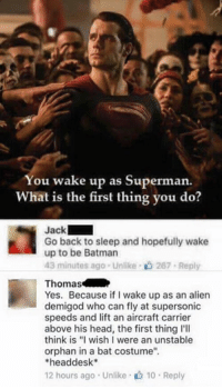 "Batman, Funny, and Head: You wake up as Superman.  What is the first thing you do?  Jack  Go back to sleep and hopefully wake  up to be Batman  43 minutes ago . Unlike-c) 267-Reply  Thomas  Yes. Because if I wake up as an alien  demigod who can fly at supersonic  speeds and lift an aircraft carrier  above his head, the first thing l'll  think is ""I wish I were an unstable  orphan in a bat costume""  headdesk*  12 hours ago . Unlike· 10 . Reply Wakeup tradedown"