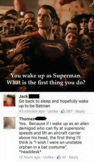"Batman, Head, and Superman: You wake up as Superman.  What is the first thing you do?  ac  Go back to sleep and hopefully wake  up to be Batman  43 minutes ago-Unlike 267 Reply  Thomas  Yes. Because if I wake up as an alien  demigod who can fly at supersonic  speeds and lift an aircraft carrier  above his head, the first thing l'lI  think is ""I wish I were an unstable  orphan in a bat costume  headdesk  12 hours ago Unlike 10 Reply"