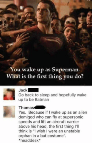 "Batman, Funny, and Head: You wake up as Superman.  What is the first thing you do?  Jack  Go back to sleep and hopefully wake  up to be Batman  Thomas  Yes. Because if I wake up as an alien  demigod who can fly at supersonic  speeds and lift an aircraft carrier  above his head, the first thing I'll  think is ""I wish I were an unstable  orphan in a bat costume""  headdesk Same via /r/funny https://ift.tt/2RIVS6D"