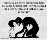 Memes, Brave, and Braves: You wake up every morning to fight  the same demons that left you so tired  the night before, and that, my love,  is bravery  fo/the idealist Salute to the brave