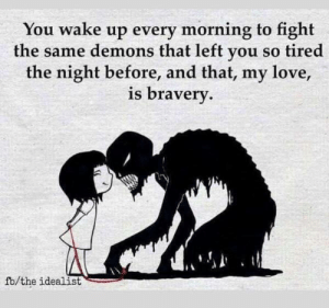Love, Target, and Tumblr: You wake up every morning to fight  the same demons that left you so tired  the night before, and that, my love,  is braverv  fb/the idealist depressionhope:  Be brave.