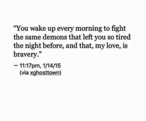 "so tired: ""You wake up every morning to fight  the same demons that left you so tired  the night before, and that, my love, is  bravery.""  -11:17pm, 1/14/15  (via xghosttown)"