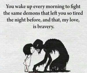 Get up and fight: You wake up every morning to fight  the same demons that left you so tired  the night before, and that, my love,  is bravery. Get up and fight