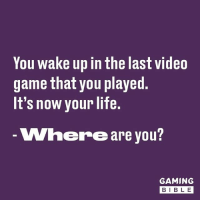 Where? Follow @GAMINGbible for more! 🙌🎮: You wake up in the last video  game that you played  It's now your life.  Where are you  GAMING  BIB L E Where? Follow @GAMINGbible for more! 🙌🎮